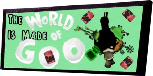 The WORLD Is Made OF GOO